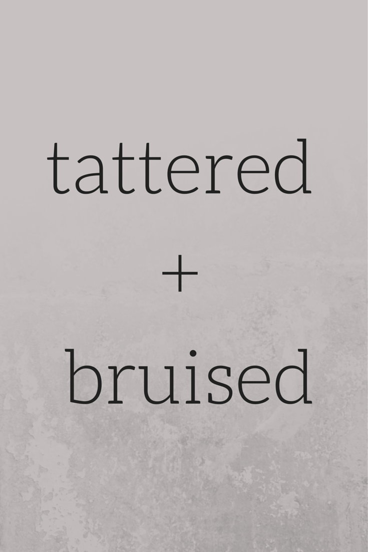 TATTERED + BRUISED
