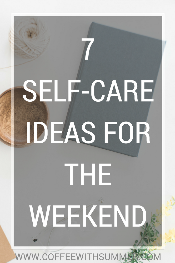 7 Self-Care Ideas For The Weekend | Coffee With Summer