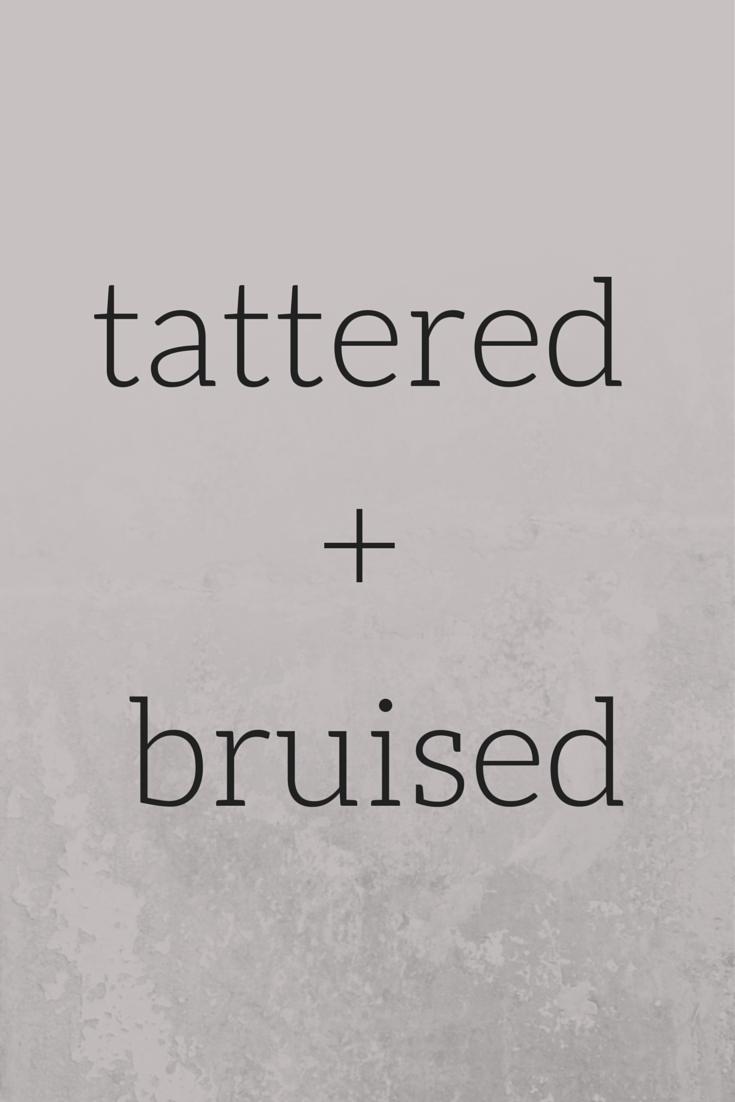 TATTERED + BRUISED