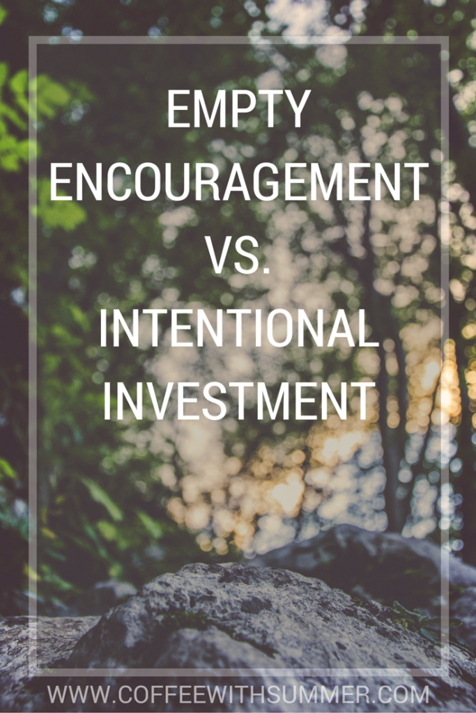 Empty Encouragement VS. Intentional Investment | Coffee With Summer