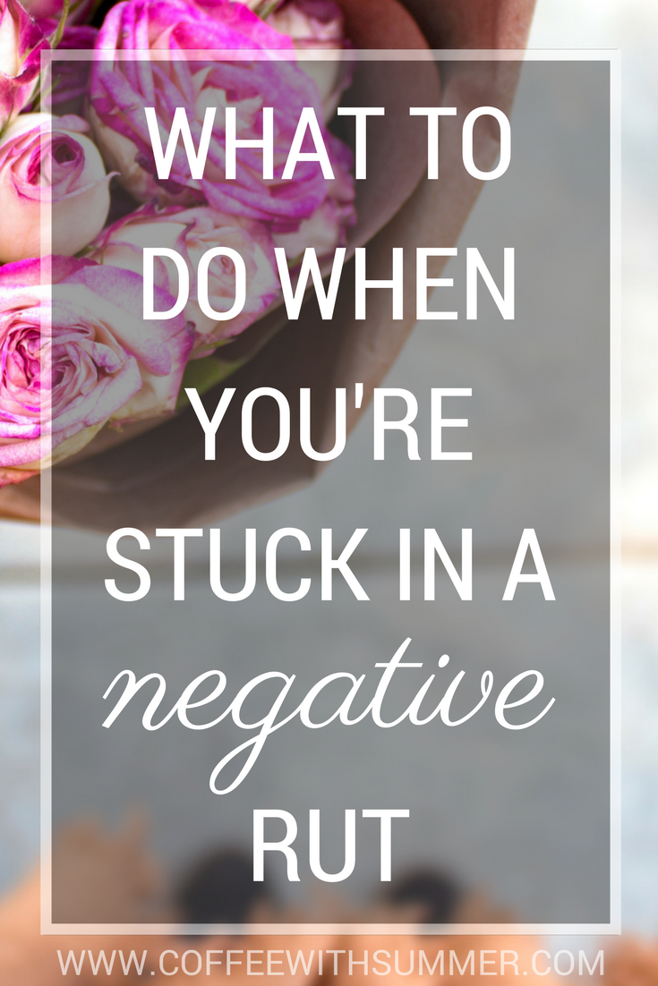What To Do When You're Stuck In A Negative Rut   Coffee With Summer